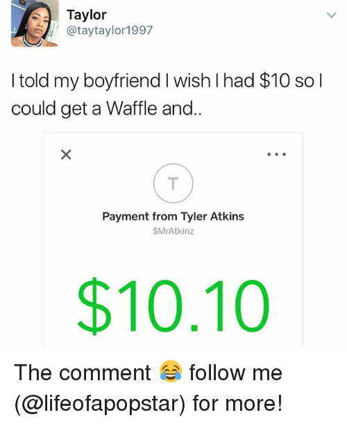 atkins: Taylor  @tay taylor 1997  I told my boyfriend I wish I had $10 so I  could get a Waffle and.  Payment from Tyler Atkins  $MrAtkinz  $10.10 The comment 😂 follow me (@lifeofapopstar) for more!