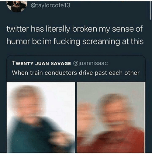 broken: @taylorcote13  twitter has literally broken my sense of  humor bc im fucking screaming at this  TWENTY JUAN SAVAGE @juannisaac  When train conductors drive past each other