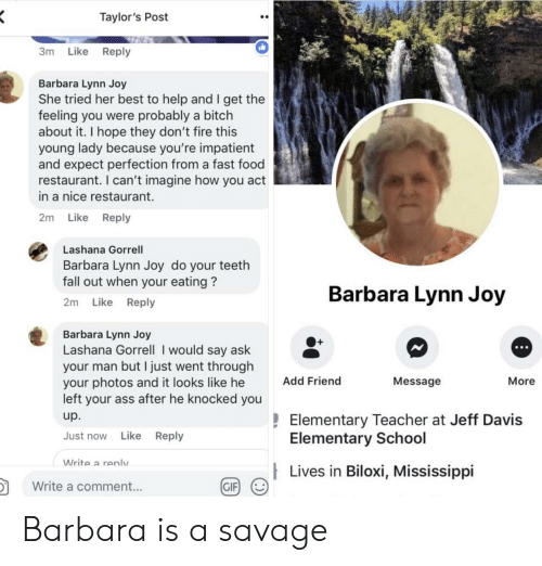 i would say: Taylor's Post  3m Like Reply  Barbara Lynn Joy  She tried her best to help and I get the  feeling you were probably a bitch  about it. I hope they don't fire this  young lady because you're impatient  and expect perfection from a fast food  restaurant. I can't imagine how you act  in a nice restaurant.  2m Like Reply  Lashana Gorrell  Barbara Lynn Joy do your teeth  fall out when your eating?  2m Like Reply  Barbara Lynn Joy  Barbara Lynn Joy  Lashana Gorrell I would say ask  your man but I just went througlh  your photos and it looks like he  left your ass after he knocked you  up.  Just now Like Reply  O+  Add Friend  Message  More  Elementary Teacher at Jeff Davis  Elementary School  Write a renlv  Lives in Biloxi, Mississippi  in  颬g/  Write a comment...  GIF Barbara is a savage