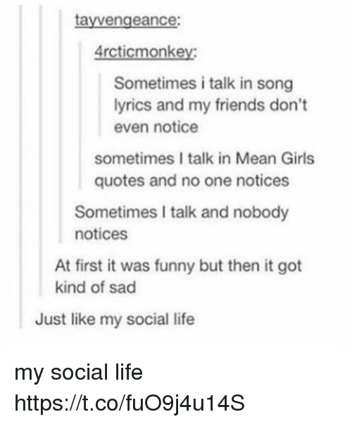 Friends, Funny, and Girls: tayvengeance:  rcticmonkey  Sometimes i talk in song  yrics and my friends don't  even notice  sometimes I talk in Mean Girls  quotes and no one notices  Sometimes I talk and nobody  notices  At first it was funny but then it got  kind of sad  Just like my social life my social life https://t.co/fuO9j4u14S