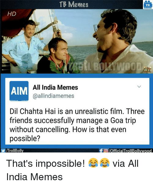 Aimfully: TB Memes  TB  HD  All India Memes  AIM  allindiamemes  Dil Chahta Hai is an unrealistic film. Three  friends successfully manage a Goa trip  without cancelling. How is that even  possible?  falofficialTrolBollywood  VIITrollBolly That's impossible! 😂😂  via All India Memes