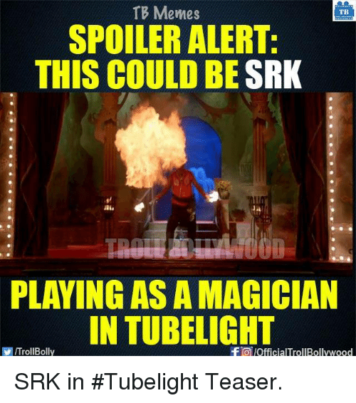 Spoiler Alerts: TB Memes  TB  SPOILER ALERT:  THIS COULD BE  SRK  PLAYING AS A MAGICIAN  IN TUBELIGHT  f lofficialTrollBollywood  VIITrollBolly SRK in #Tubelight Teaser.