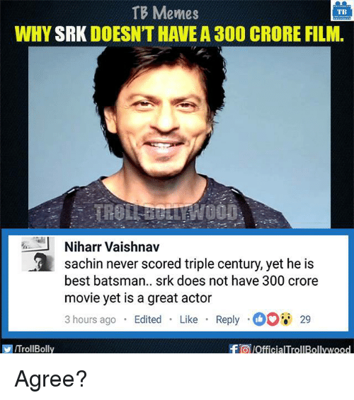 great actor: TB Memes  TB  WHY  SRK DOESNTHAVEA 300 CRORE FILM.  J Niharr Vaishnav  a Sachin never scored triple century, yet he is  best batsman.. srk does not have 300 crore  movie yet is a great actor  3 hours ago  Edited  Like  Reply O 29  f a pofficialTrollBollywood  ITrollBolly Agree?