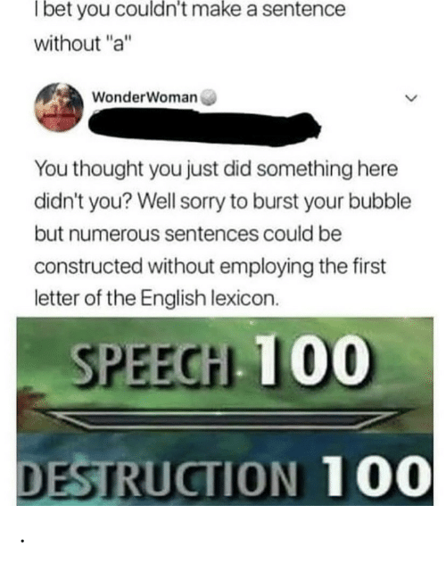 "Sorry, English, and Thought: Tbet you couldn't make a sentence  without ""a""  WonderWoman  You thought you just did something here  didn't you? Well sorry to burst your bubble  but numerous sentences could be  constructed without employing the first  letter of the English lexicon.  SPEECH 100  DESTRUCTION 100 ."