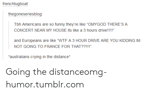 "Crying, Funny, and My House: Tbh Americans are so funny they're like ""OMYGOD THERE'S A  CONCERT NEAR MY HOUSE its like a 3 hours drive!!!!""  and Europeans are like ""WTF A 3 HOUR DRIVE ARE YOU KIDDING IM  NOT GOING TO FRANCE FOR THAT??!!!""  australians crying in the distance* Going the distanceomg-humor.tumblr.com"