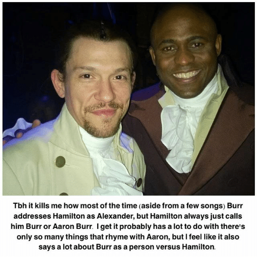 rhyming: Tbh it kills me how most of the time (aside from a few songs) Burr  addresses Hamilton as Alexander, but Hamilton always just calls  him Burr or Aaron Burr. I get it probably has a lot to do with there's  only so many things that rhyme with Aaron, but I feel like it also  says a lot about Burr as a person versus Hamilton.