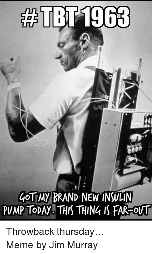 insulin pump:  #TBT 1963  40  40T MY BRAND NEW INSULIN  PUMP TODAY THIS THING IS FAR-OUT <p>Throwback thursday&hellip; </p> <p>Meme by Jim Murray </p>