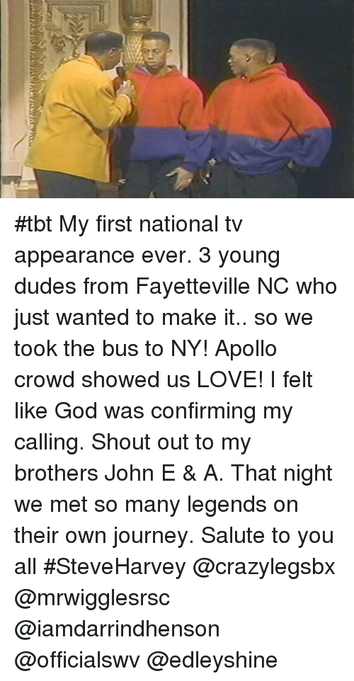 Salute To You: #tbt My first national tv appearance ever. 3 young dudes from Fayetteville NC who just wanted to make it.. so we took the bus to NY! Apollo crowd showed us LOVE! I felt like God was confirming my calling. Shout out to my brothers John E & A. That night we met so many legends on their own journey. Salute to you all #SteveHarvey @crazylegsbx @mrwigglesrsc @iamdarrindhenson @officialswv @edleyshine