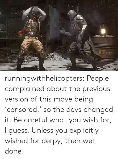 well done: TC runningwithhelicopters:  People complained about the previous version of this move being 'censored,' so the devs changed it. Be careful what you wish for, I guess. Unless you explicitly wished for derpy, then well done.