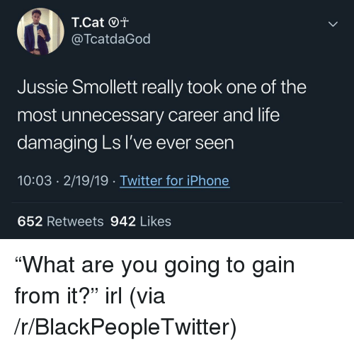 """Blackpeopletwitter, Iphone, and Life: @TcatdaGod  Jussie Smollett really took one of the  most unnecessary career and life  damaging Ls I've ever seen  10:03 2/19/19 Twitter for iPhone  652 Retweets 942 Likes """"What are you going to gain from it?"""" irl (via /r/BlackPeopleTwitter)"""