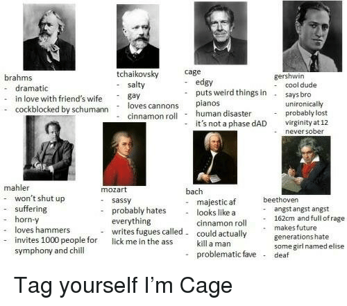 Af, Chill, and Dad: tchaikovsky Cge  brahms  - dramatic  . in love with friend's i  - edgy  gershwin  - cool dude  salty  Bay  puts weird things in  says bro  loves cannons  - cinnamon roll  pianos  human disaster  unironically  cockblocked by schumann  - probably lost  it's not a phase dAD  virginity at 12  neversober  mahler  - suffering  - loves hammers  won't shut up  horn-y  invites 1000 people for  mozart  - sassy  - probably hates  bach  - majestic af  - looks like a  beethover  angst angst angst  -  everything  writes fugues called  lick me in the ass  cinnamon roll 162cm and full ofrag  makes future  generations hate  some girl named elise  could actually  kill a man  symphony and chill  - problematic fave  deaf <p>Tag yourself I'm Cage</p>