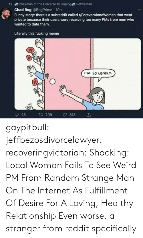 Fulfillment: tChairman of the Universe Xi Jinping  Retweeted  Chad Bog @BogPrime 10h  Funny story: there's a subreddit called r/ForeverAloneWomen that went  private because their users were receiving too many PMs from men who  wanted to date them.  Literally this fucking meme  M SO LONELY  923 ta 299 v818 gaypitbull: jeffbezosdivorcelawyer:  recoveringvictorian:  Shocking: Local Woman Fails To See Weird PM From Random Strange Man On The Internet As Fulfillment Of Desire For A Loving, Healthy Relationship   Even worse, a stranger from reddit specifically