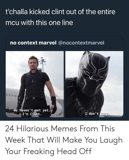 mcu: t'challa kicked clint out of the entire  mcu with this one line  no context marvel @nocontextmarvel  e haven't met yet.  I'm Clint.  I don't 24 Hilarious Memes From This Week That Will Make You Laugh Your Freaking Head Off
