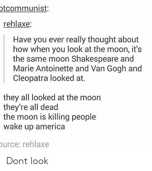 wake up america: tcommunist:  rehlaxe:  Have you ever really thought about  how when you look at the moon, it's  the same moon Shakespeare and  Marie Antoinette and Van Gogh and  Cleopatra looked at.  they all looked at the moon  they're all dead  the moon is killing people  wake up america  urce: rehlaxe Dont look