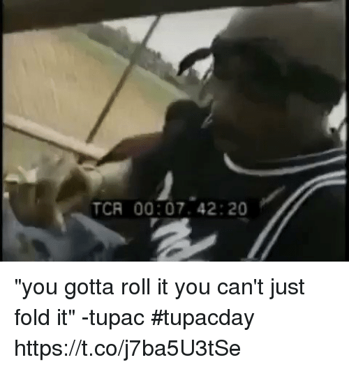 "tcr: TCR 00:07. 42:20 ""you gotta roll it you can't just fold it"" -tupac #tupacday  https://t.co/j7ba5U3tSe"