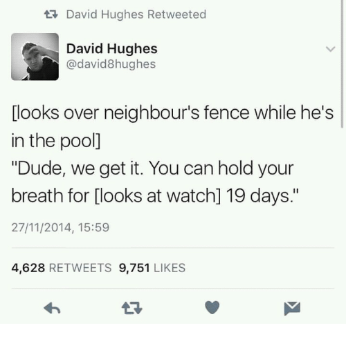 """Dude, Pool, and Watch: tDavid Hughes Retweeted  David Hughes  @david8hughes  [looks over neighbour's fence while he's  in the pool]  """"Dude, we get it. You can hold your  breath for [looks at watch] 19 days.""""  27/11/2014, 15:59  4,628 RETWEETS 9,751 LIKES"""