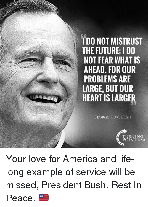 America, Future, and Life: TDO NOT MISTRUST  THE FUTURE; I DO  NOT FEAR WHAT IS  AHEAD. FOR OUR  PROBLEMS ARE  LARGE, BUT OUR  HEART IS LARGER  GEORGE H.W. BUSH  TURNING  POINT USA Your love for America and life-long example of service will be missed, President Bush. Rest In Peace. 🇺🇸