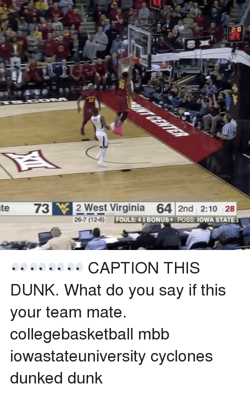 w-2: te 73 W 2 West Virginia  64 2nd 2:10 28  26-7 (12-6)  FOULS: 4 BONUS+ POSS: IOWA STATE 👀👀👀👀 CAPTION THIS DUNK. What do you say if this your team mate. collegebasketball mbb iowastateuniversity cyclones dunked dunk