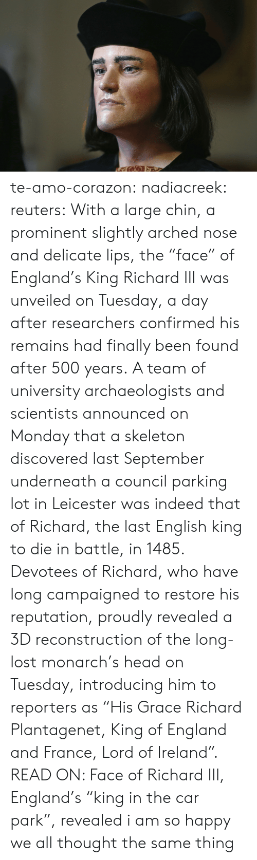 "reporters: te-amo-corazon: nadiacreek:  reuters:  With a large chin, a prominent slightly arched nose and delicate lips, the ""face"" of England's King Richard III was unveiled on Tuesday, a day after researchers confirmed his remains had finally been found after 500 years. A team of university archaeologists and scientists announced on Monday that a skeleton discovered last September underneath a council parking lot in Leicester was indeed that of Richard, the last English king to die in battle, in 1485. Devotees of Richard, who have long campaigned to restore his reputation, proudly revealed a 3D reconstruction of the long-lost monarch's head on Tuesday, introducing him to reporters as ""His Grace Richard Plantagenet, King of England and France, Lord of Ireland"". READ ON: Face of Richard III, England's ""king in the car park"", revealed     i am so happy we all thought the same thing"
