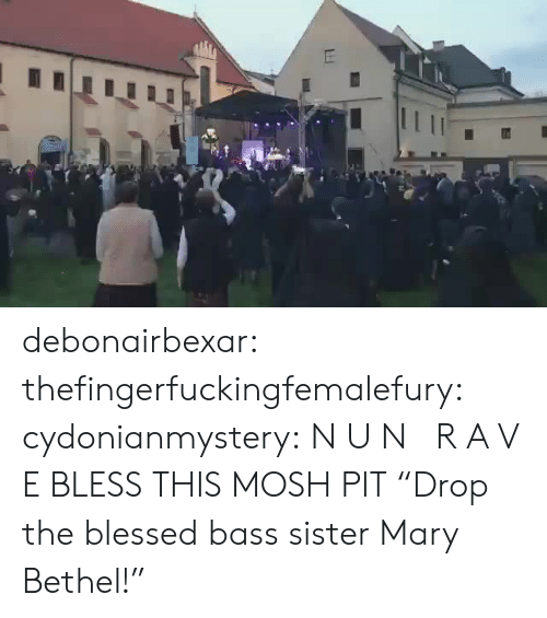 "Blessed, Target, and Tumblr: tE debonairbexar: thefingerfuckingfemalefury:  cydonianmystery: N U N   R A V E BLESS THIS MOSH PIT   ""Drop the blessed bass sister Mary Bethel!"""