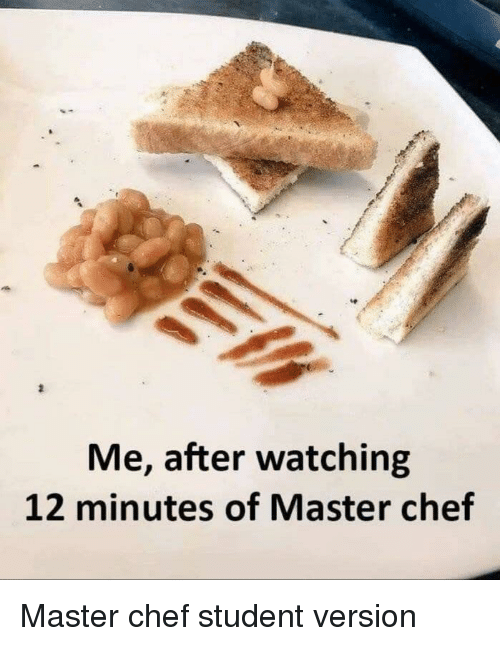 master chef: te  Me, after watching  12 minutes of Master chef Master chef student version