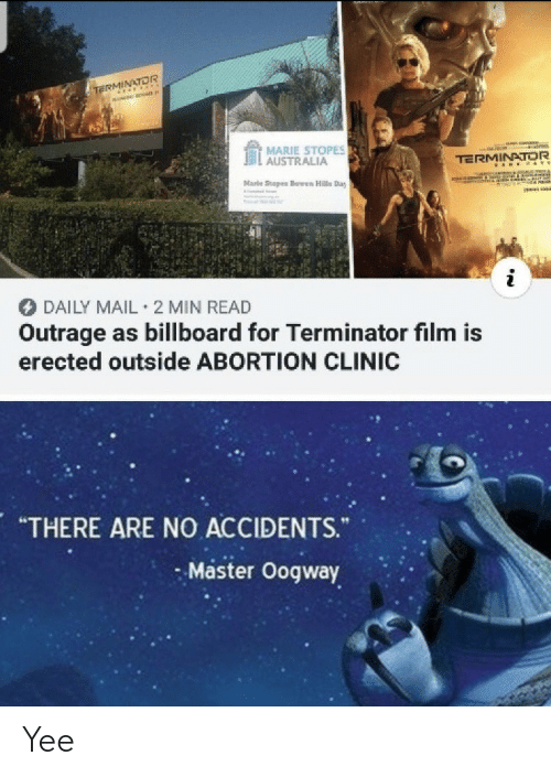 "marie: TE OR  MARIE STOPES  . AUSTRALIA  TERMINATOR  Marle Stopes Bowen Hills Day  DAILY MAIL 2 MIN READ  Outrage as billboard for Terminator film is  erected outside ABORTION CLINIC  ""THERE ARE NO ACCIDENTS.  Master Oogway Yee"