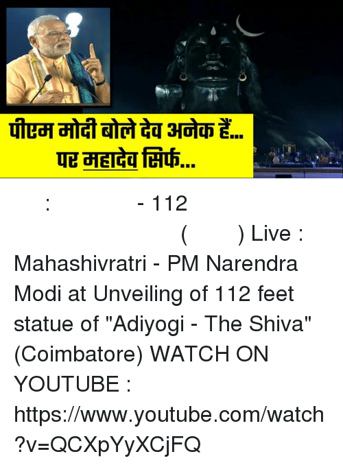 "Memes, youtube.com, and youtube.com: TE TEIaaferth. लाइव : महाशिवरात्रि - 112 फुट ऊंची शिव प्रतिमा का पीएम मोदी द्वारा अनावरण (कोयंबटूर) Live : Mahashivratri - PM Narendra Modi at Unveiling of 112 feet statue of ""Adiyogi - The Shiva"" (Coimbatore) WATCH ON YOUTUBE : https://www.youtube.com/watch?v=QCXpYyXCjFQ"