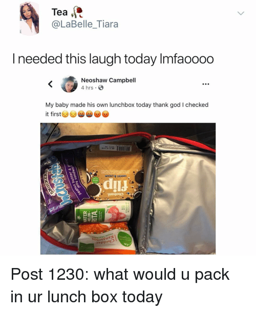 Tiara: Tea  @LaBelle_Tiara  I needed this laugh today Imfaoooo  Neoshaw Campbell  4 hrs  My baby made his own lunchbox today thank god I checked  it first  Ooe3L Post 1230: what would u pack in ur lunch box today