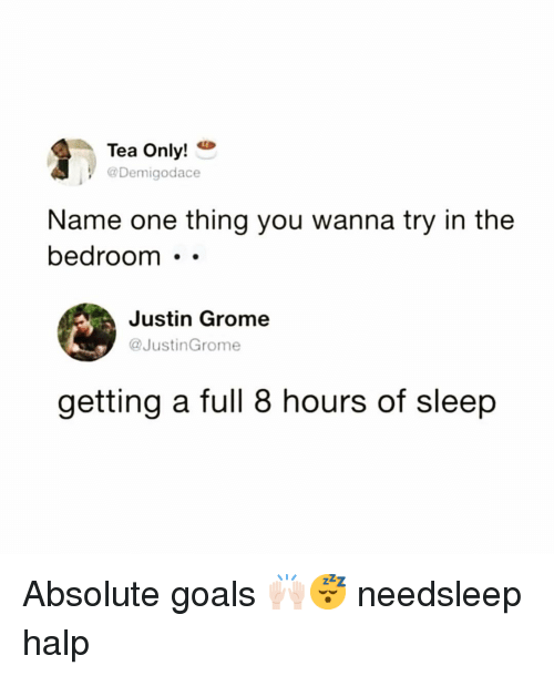 Halp: Tea Only!  @Demigodace  Name one thing you wanna try in the  bedroom . -  Justin Grome  @JustinGrome  getting a full 8 hours of sleep Absolute goals 🙌🏻😴 needsleep halp