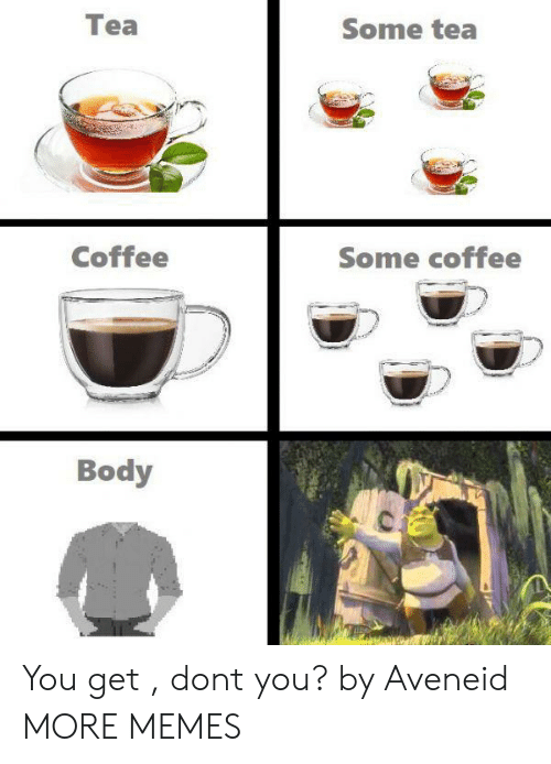 Dank, Memes, and Target: Tea  Some tea  Coffee  Some coffee  Body You get , dont you? by Aveneid MORE MEMES