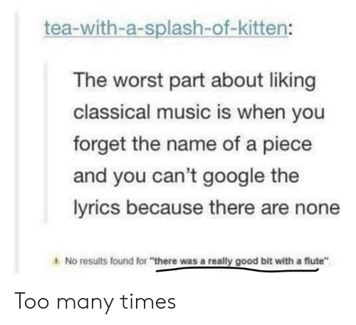 "Music Is: tea-with-a-splash-of-kitten:  The worst part about liking  classical music is when you  forget the name of a piece  and you can't google the  lyrics because there are none  A No results found for ""there was a really good bit with a flute"" Too many times"