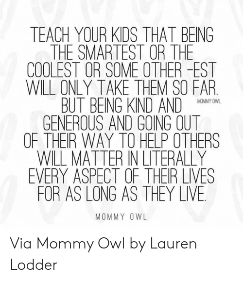They Live: TEACH YOUR KIDS THAT BEING  THE SMARTEST OR THE  COOLEST OR SOME OTHER -EST  WILL ONLY TAKE THEM SO FAR  BUT BEING KND AND O  GENEROUS AND GOING OUT  OF THER WAY TO HELP OTHERS  WILL MATTER IN LITERALLY  EVERY ASPECT OF THER LIVES  FOR AS LONG AS THEY LIVE  MOMMY OWL Via Mommy Owl by Lauren Lodder