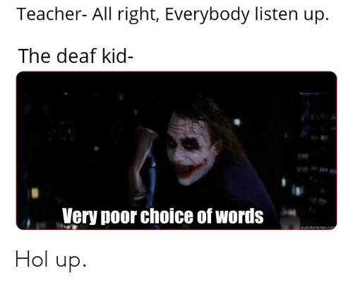 quickmeme: Teacher- All right, Everybody listen up  The deaf kid-  Very poor choice of words  quickmeme.co Hol up.