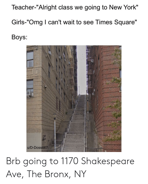 "Bronx: Teacher-""Alright class we going to New York""  Girls-""Omg I can't wait to see Times Square""  Boys:  u/D-Doss667 Brb going to 1170 Shakespeare Ave, The Bronx, NY"