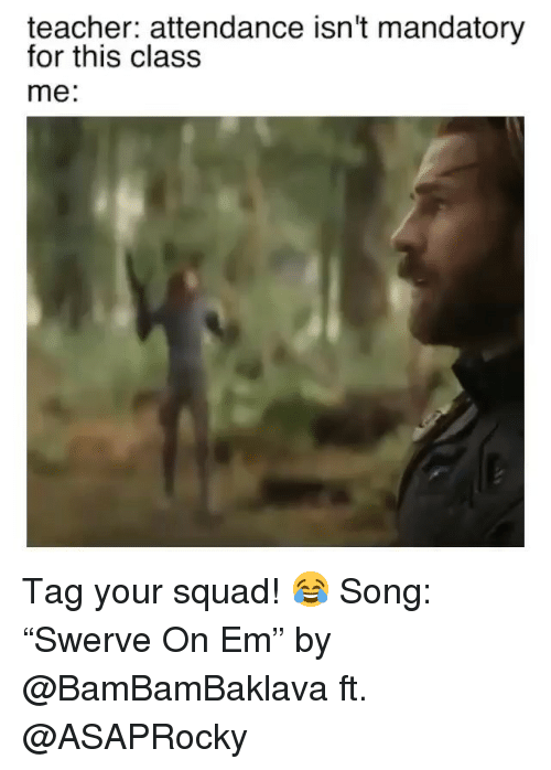 """Funny, Squad, and Teacher: teacher: attendance isn't mandatory  for this class  me: Tag your squad! 😂 Song: """"Swerve On Em"""" by @BamBamBaklava ft. @ASAPRocky"""
