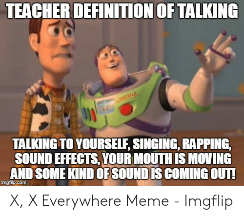 x x everywhere: TEACHER DEFINITION OF TALKING  TALKING TO YOURSELF, SINGING, RAPPING,  SOUND EFFECTS, YOUR MOUTH IS MOVING  AND SOME KIND OFSOUNDIS COMING OUT! X, X Everywhere Meme - Imgflip