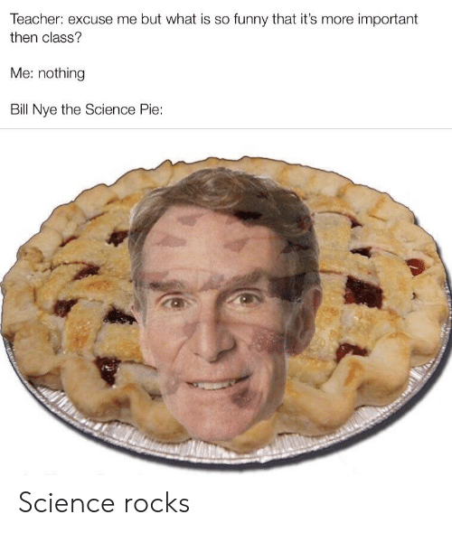 Bill Nye, Funny, and Teacher: Teacher: excuse me but what is so funny that it's more important  then class?  Me: nothing  Bill Nye the Science Pie: Science rocks