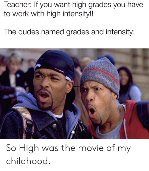 Reddit, Teacher, and Work: Teacher: If you want high grades you have  to work with high intensity!!  The dudes named grades and intensity: So High was the movie of my childhood.