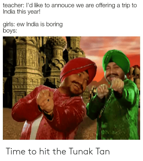 Girls, Reddit, and Teacher: teacher: l'd like to annouce we are offering a trip to  India this year!  girls: ew India is boring  boys:  THOP Time to hit the Tunak Tan