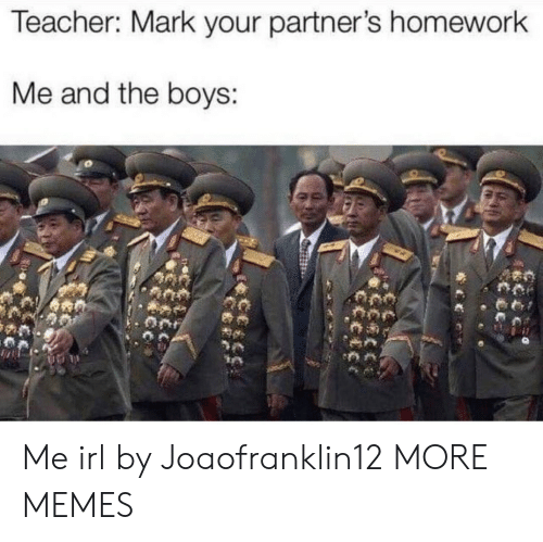 Partners: Teacher: Mark your partner's homework  Me and the boys: Me irl by Joaofranklin12 MORE MEMES