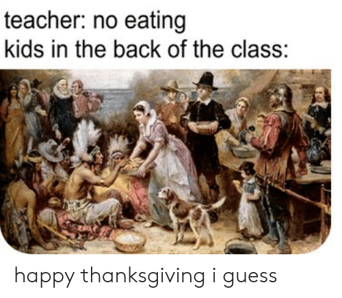 Teacher, Thanksgiving, and Guess: teacher: no eating  kids in the back of the class: happy thanksgiving i guess