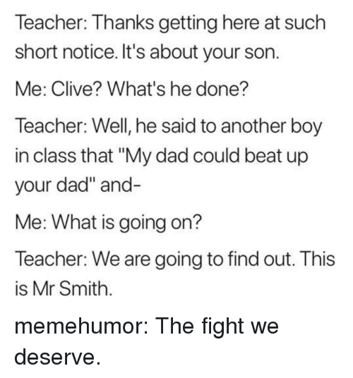 """Dad, Teacher, and Tumblr: Teacher: Thanks getting here at such  short notice. It's about your son  Me: Clive? What's he done?  Teacher: Well, he said to another boy  in class that """"My dad could beat up  your dad"""" and  Me: What is going on?  Teacher: We are going to find out. This  is Mr Smith memehumor:  The fight we deserve."""