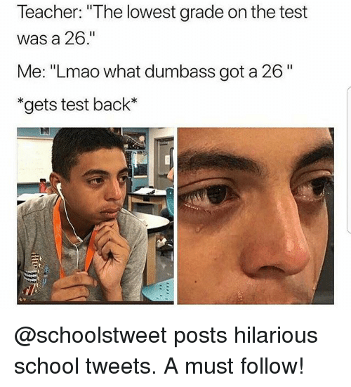 """Funny, Lmao, and School: Teacher: """"The lowest grade on the test  was a 26.""""  Me: """"Lmao what dumbass got a 26""""  *gets test back* @schoolstweet posts hilarious school tweets. A must follow!"""