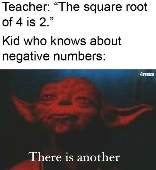"Teacher, Square, and Another: Teacher: ""The square root  of 4 is 2.""  Kid who knows about  negative numbers:  @reraza  There is another"