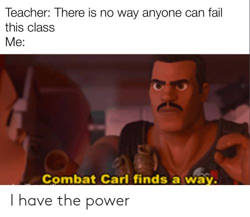 the power: Teacher: There is no way anyone can fail  this class  Me:  Combat Carl finds a way. I have the power