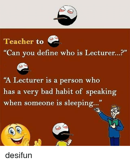 """Habited: Teacher to  """"Can you define who is Lecturer...?""""  """"A Lecturer is a person who  has a very bad habit of speaking  when someone is sleeping...""""  when someone is sleeping.."""" desifun"""
