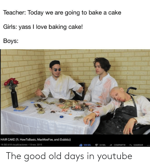 yass: Teacher: Today we are going to bake a cake  Girls: yass I love baking cake!  Boys:  HAIR CAKE (ft. HowToBasic, MaxMoeFoe, and iDubbbz)  19.583.618 visualizaciones · 13 nov. 2015  24 MIL  4 GUARDAR  535 MIL  COMPARTIR The good old days in youtube