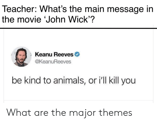 What Are The: Teacher: What's the main message in  the movie John Wick'?  Keanu Reeves  THE  @KeanuReeves  be kind to animals, or ill kill you What are the major themes