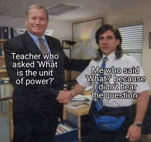 Teacher, Power, and What Is: Teacher who  asked 'What  is the unit  of power?  Mewho said  What? because  O didn't hear  the question