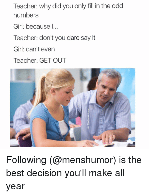 it girl: Teacher: why did you only fill in the odd  numbers  Girl: because  Teacher: don't you dare say it  Girl: can't even  Teacher: GET OUT Following (@menshumor) is the best decision you'll make all year